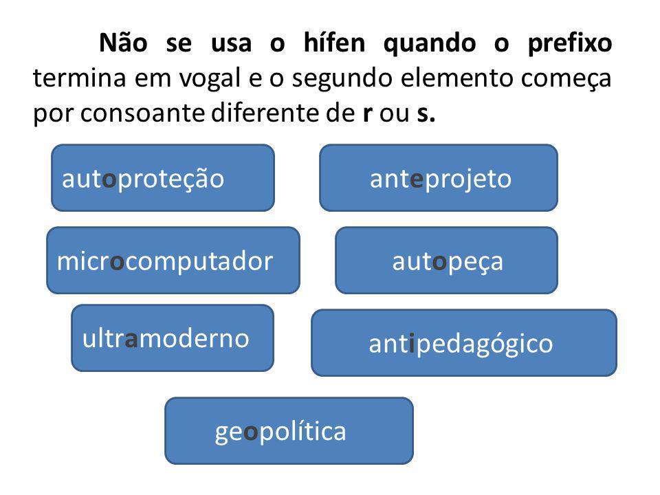 ultramoderno autoproteção autopeça geopolítica microcomputador anteprojeto antipedagógico Não se usa o hífen quando o prefixo termina em vogal e o seg