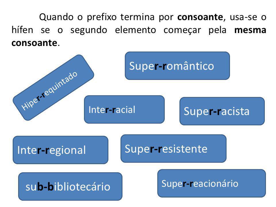 Inter-regional Inter-racial Hiper-requintado Super-racista sub-bibliotecário Super-romântico Super-resistente Super-reacionário Quando o prefixo termi