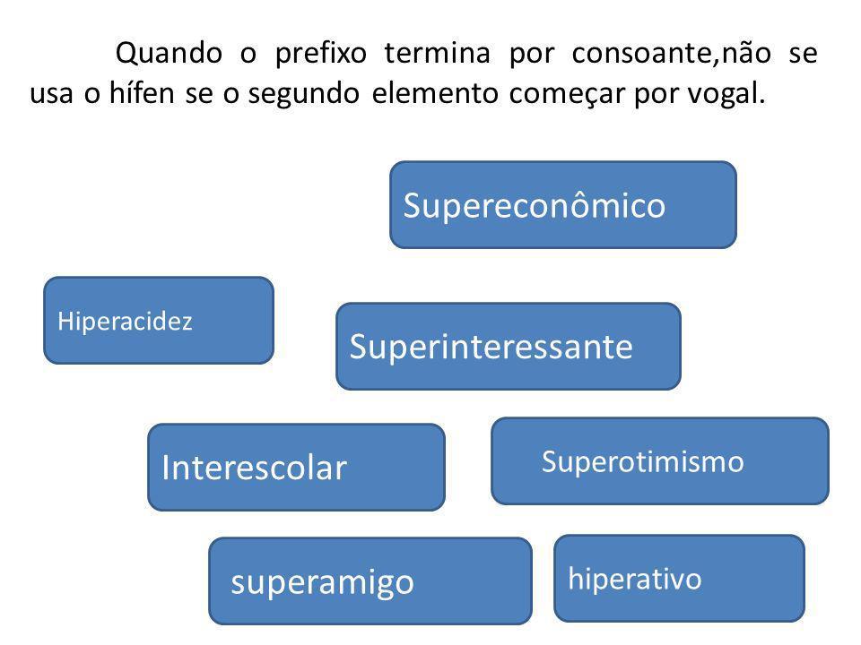 Interescolar hiperativo Hiperacidez superamigo Supereconômico Superinteressante Superotimismo Quando o prefixo termina por consoante,não se usa o hífe
