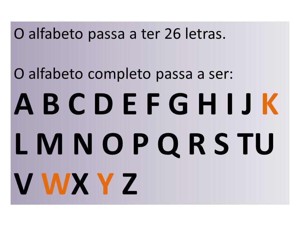 O alfabeto passa a ter 26 letras. O alfabeto completo passa a ser: A B C D E F G H I J K L M N O P Q R S TU V WX Y Z