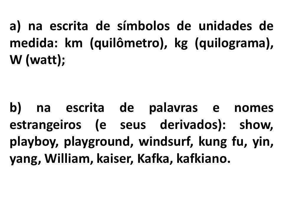 a) na escrita de símbolos de unidades de medida: km (quilômetro), kg (quilograma), W (watt); b) na escrita de palavras e nomes estrangeiros (e seus de