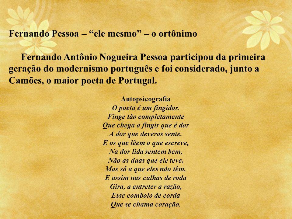 Fernando Pessoa – ele mesmo – o ortônimo Fernando Antônio Nogueira Pessoa participou da primeira geração do modernismo português e foi considerado, ju