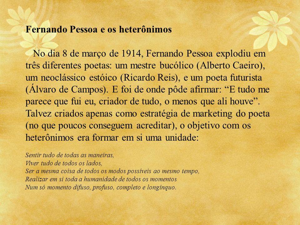 Fernando Pessoa e os heterônimos No dia 8 de março de 1914, Fernando Pessoa explodiu em três diferentes poetas: um mestre bucólico (Alberto Caeiro), u