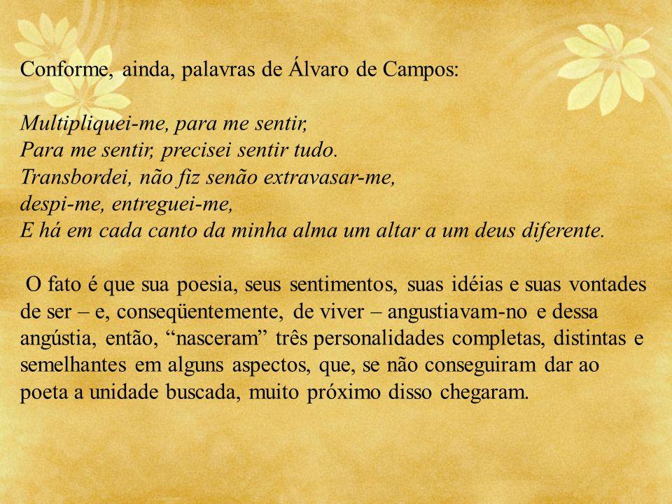 Conforme, ainda, palavras de Álvaro de Campos: Multipliquei-me, para me sentir, Para me sentir, precisei sentir tudo. Transbordei, não fiz senão extra