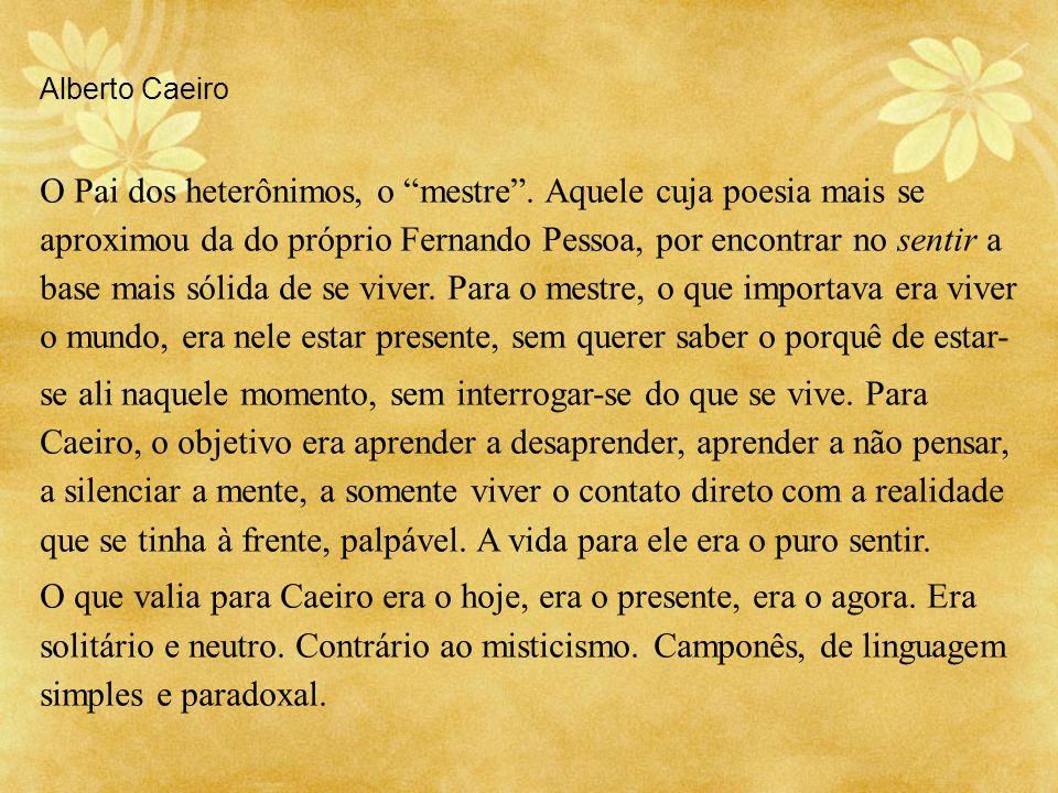 Alberto Caeiro O Pai dos heterônimos, o mestre. Aquele cuja poesia mais se aproximou da do próprio Fernando Pessoa, por encontrar no sentir a base mai