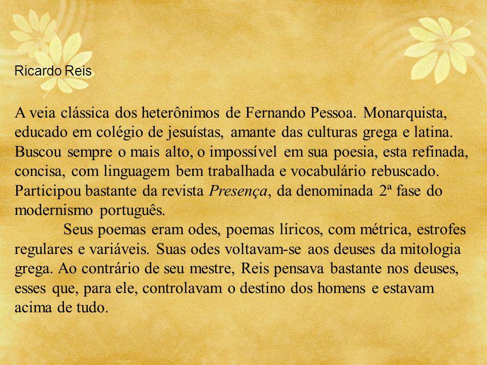 Ricardo Reis A veia clássica dos heterônimos de Fernando Pessoa. Monarquista, educado em colégio de jesuístas, amante das culturas grega e latina. Bus