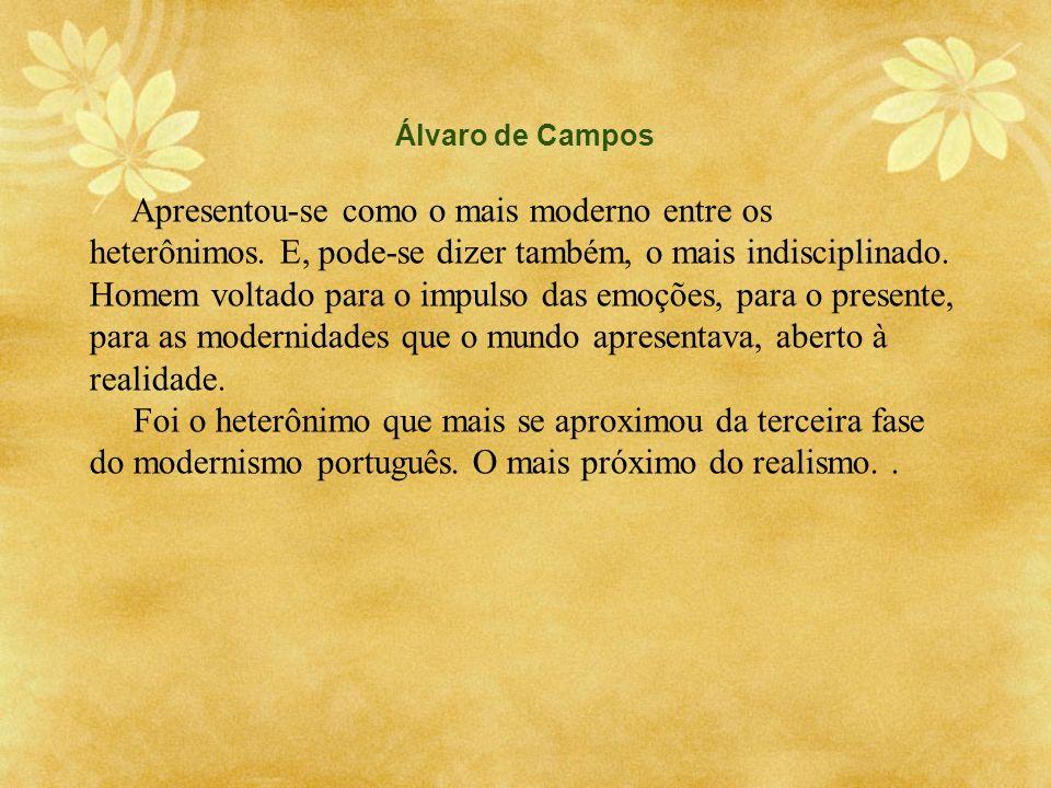 Álvaro de Campos Apresentou-se como o mais moderno entre os heterônimos. E, pode-se dizer também, o mais indisciplinado. Homem voltado para o impulso