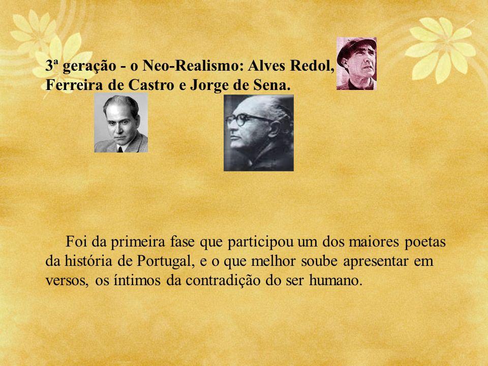 3ª geração - o Neo-Realismo: Alves Redol, Ferreira de Castro e Jorge de Sena. Foi da primeira fase que participou um dos maiores poetas da história de