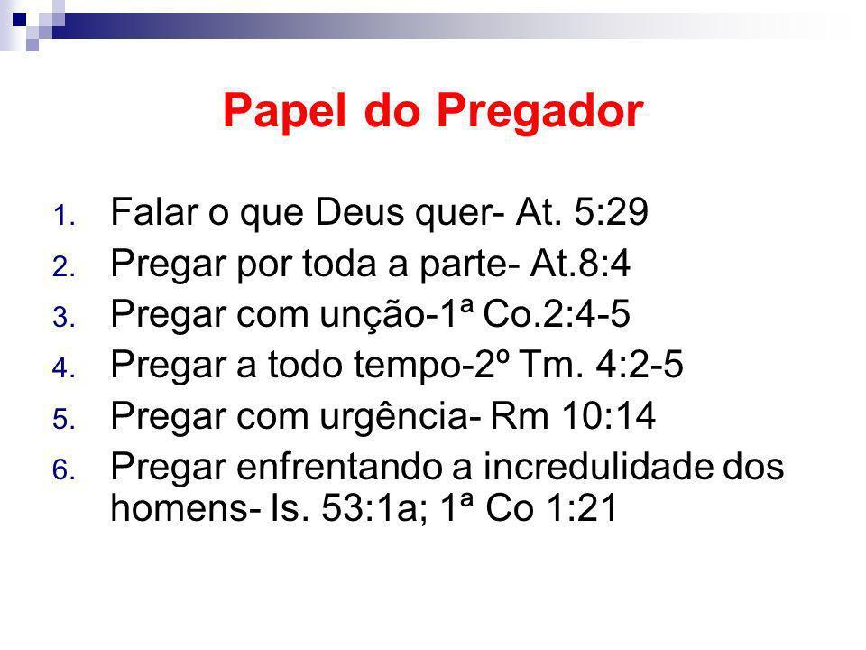 Papel do Pregador 1. Falar o que Deus quer- At. 5:29 2. Pregar por toda a parte- At.8:4 3. Pregar com unção-1ª Co.2:4-5 4. Pregar a todo tempo-2º Tm.