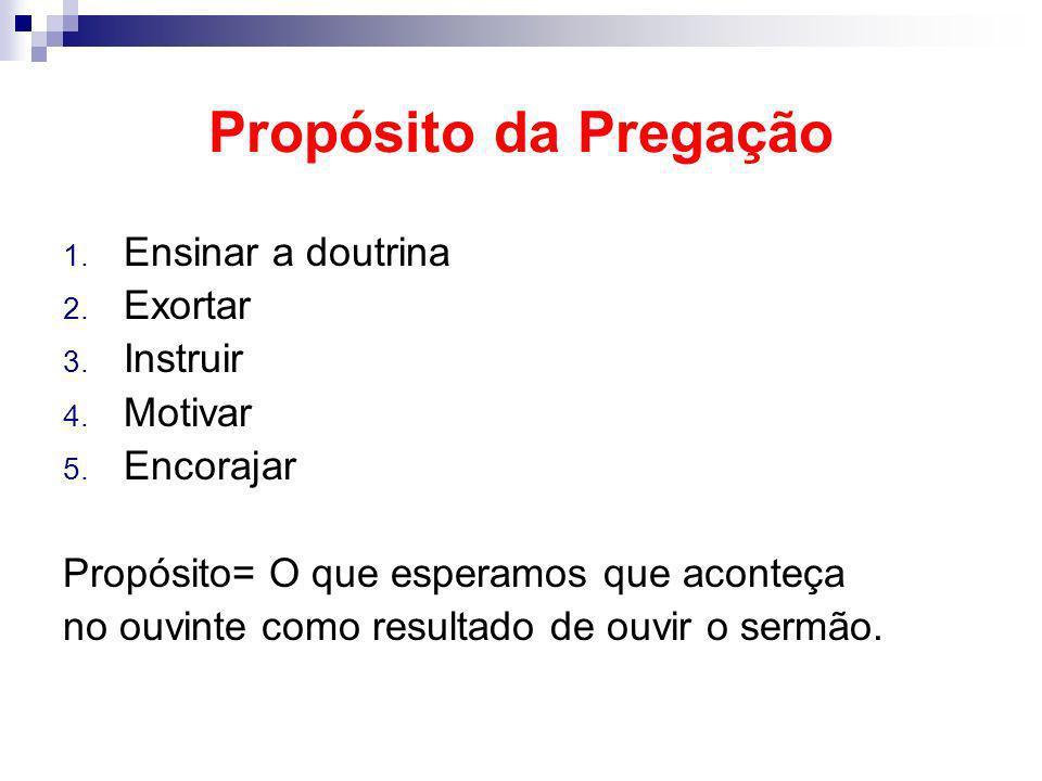 Propósito da Pregação 1. Ensinar a doutrina 2. Exortar 3. Instruir 4. Motivar 5. Encorajar Propósito= O que esperamos que aconteça no ouvinte como res