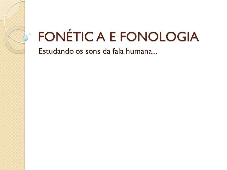 FONÉTIC A E FONOLOGIA Estudando os sons da fala humana...
