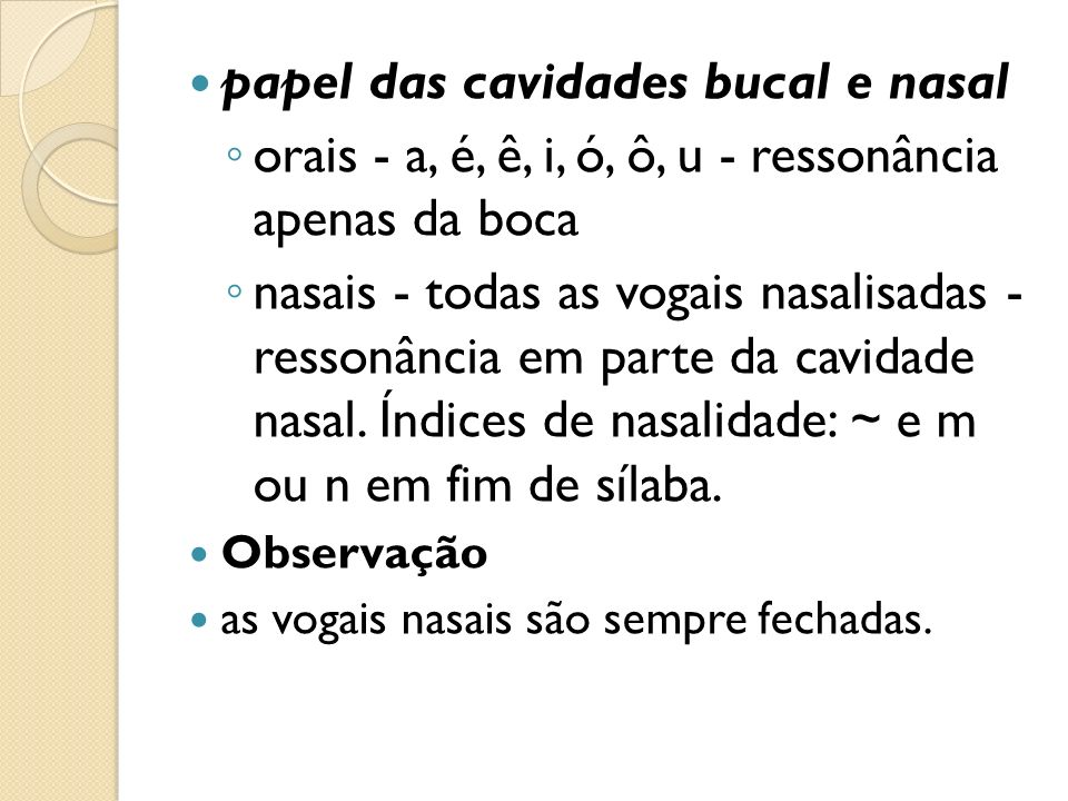 papel das cavidades bucal e nasal orais - a, é, ê, i, ó, ô, u - ressonância apenas da boca nasais - todas as vogais nasalisadas - ressonância em parte