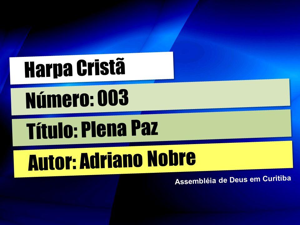 Autor: Adriano Nobre Título: Plena Paz Número: 003 Harpa Cristã Assembléia de Deus em Curitiba