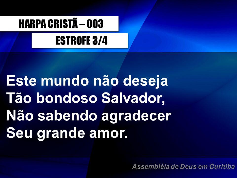 ESTROFE 3/4 Este mundo não deseja Tão bondoso Salvador, Não sabendo agradecer Seu grande amor. HARPA CRISTÃ – 003 Assembléia de Deus em Curitiba