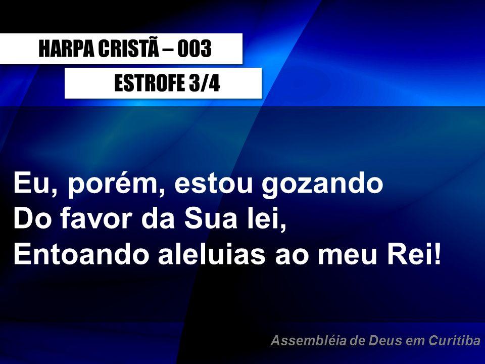 ESTROFE 3/4 Eu, porém, estou gozando Do favor da Sua lei, Entoando aleluias ao meu Rei! HARPA CRISTÃ – 003 Assembléia de Deus em Curitiba