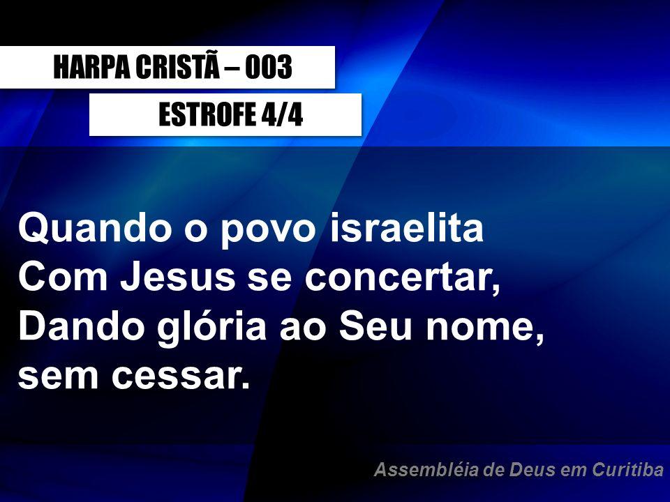 ESTROFE 4/4 Quando o povo israelita Com Jesus se concertar, Dando glória ao Seu nome, sem cessar. HARPA CRISTÃ – 003 Assembléia de Deus em Curitiba