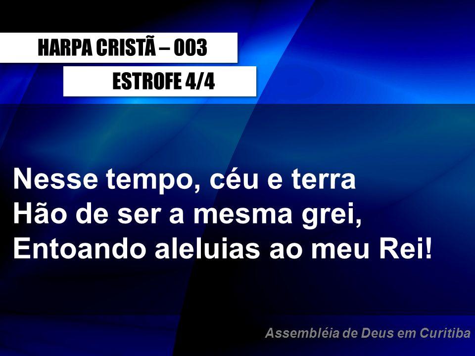 ESTROFE 4/4 Nesse tempo, céu e terra Hão de ser a mesma grei, Entoando aleluias ao meu Rei! HARPA CRISTÃ – 003 Assembléia de Deus em Curitiba