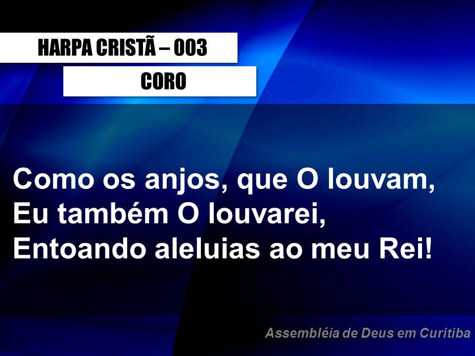 CORO Como os anjos, que O louvam, Eu também O louvarei, Entoando aleluias ao meu Rei! HARPA CRISTÃ – 003 Assembléia de Deus em Curitiba