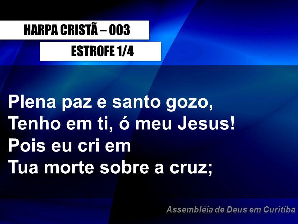 ESTROFE 1/4 Plena paz e santo gozo, Tenho em ti, ó meu Jesus! Pois eu cri em Tua morte sobre a cruz; HARPA CRISTÃ – 003 Assembléia de Deus em Curitiba