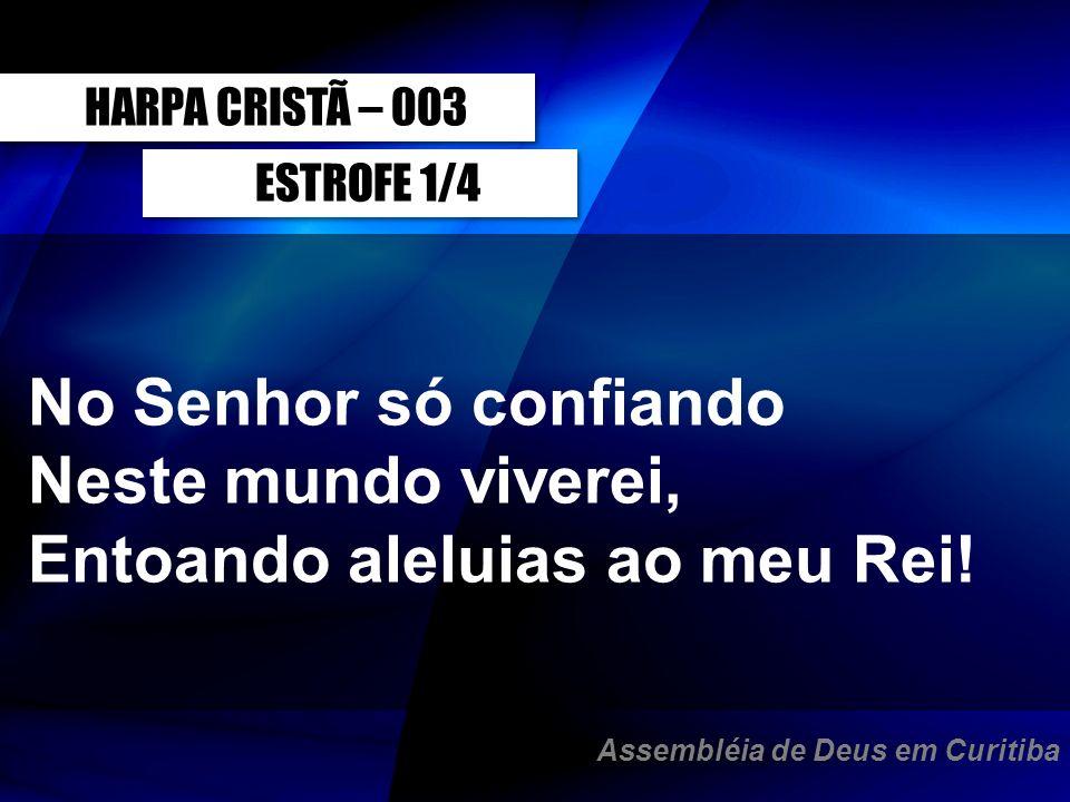 ESTROFE 1/4 No Senhor só confiando Neste mundo viverei, Entoando aleluias ao meu Rei! HARPA CRISTÃ – 003 Assembléia de Deus em Curitiba
