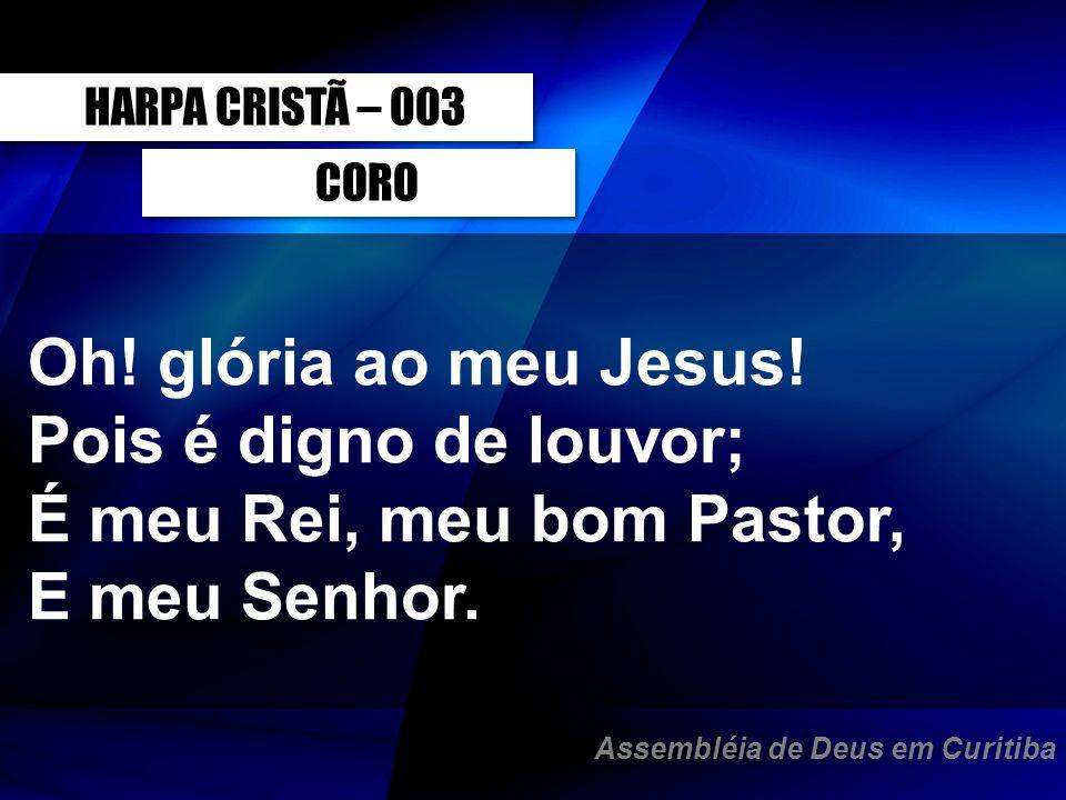CORO Oh! glória ao meu Jesus! Pois é digno de louvor; É meu Rei, meu bom Pastor, E meu Senhor. HARPA CRISTÃ – 003 Assembléia de Deus em Curitiba