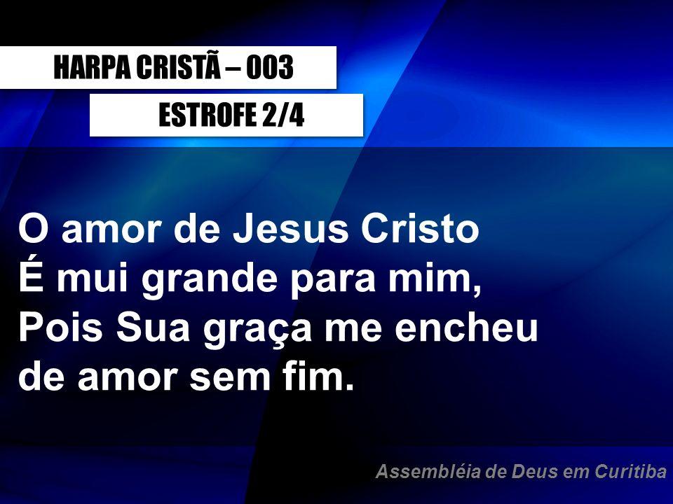 ESTROFE 2/4 O amor de Jesus Cristo É mui grande para mim, Pois Sua graça me encheu de amor sem fim. HARPA CRISTÃ – 003 Assembléia de Deus em Curitiba