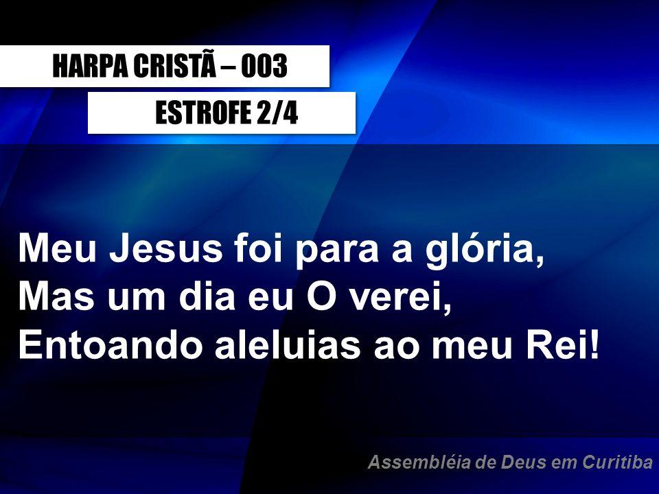 ESTROFE 2/4 Meu Jesus foi para a glória, Mas um dia eu O verei, Entoando aleluias ao meu Rei! HARPA CRISTÃ – 003 Assembléia de Deus em Curitiba