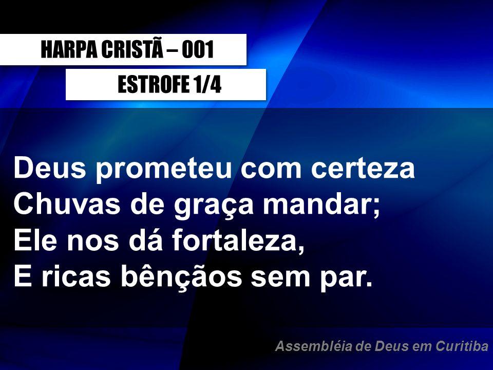 ESTROFE 1/4 Deus prometeu com certeza Chuvas de graça mandar; Ele nos dá fortaleza, E ricas bênçãos sem par. HARPA CRISTÃ – 001 Assembléia de Deus em