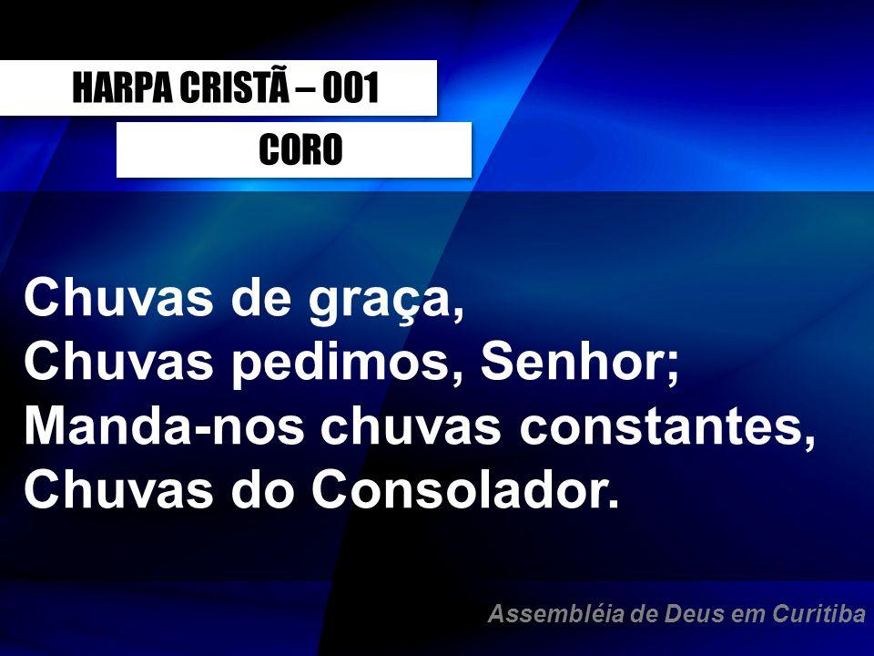 CORO Chuvas de graça, Chuvas pedimos, Senhor; Manda-nos chuvas constantes, Chuvas do Consolador. HARPA CRISTÃ – 001 Assembléia de Deus em Curitiba