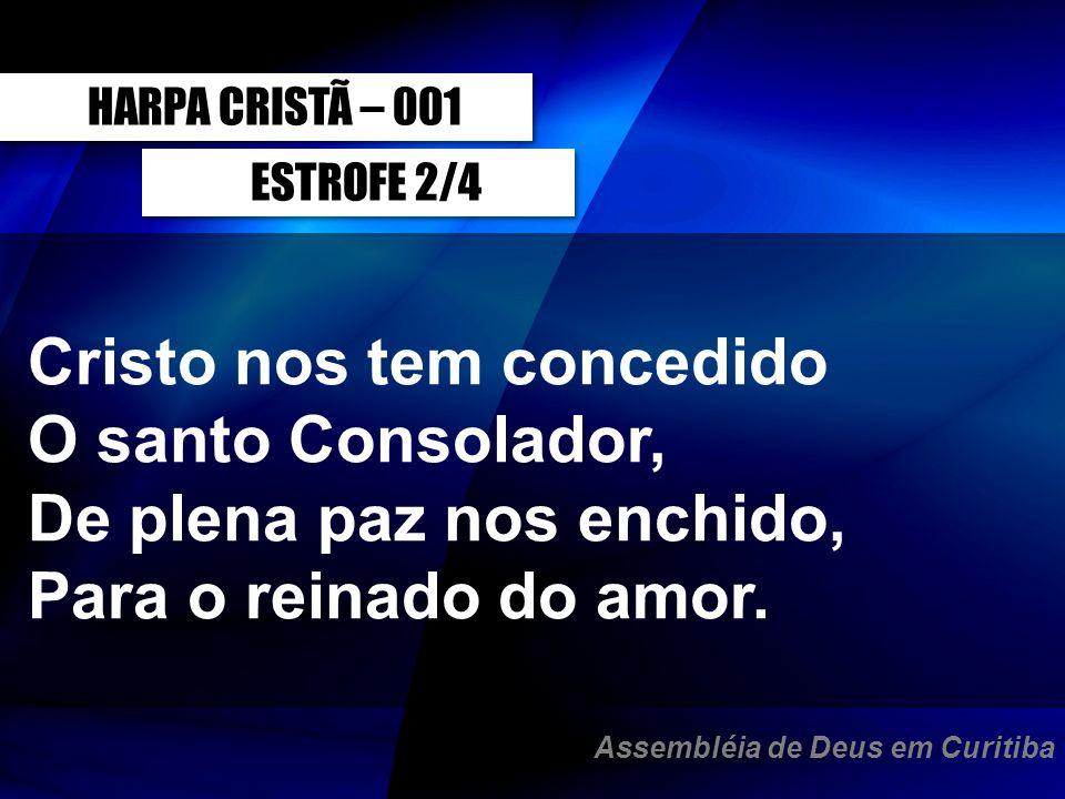 ESTROFE 2/4 Cristo nos tem concedido O santo Consolador, De plena paz nos enchido, Para o reinado do amor. HARPA CRISTÃ – 001 Assembléia de Deus em Cu