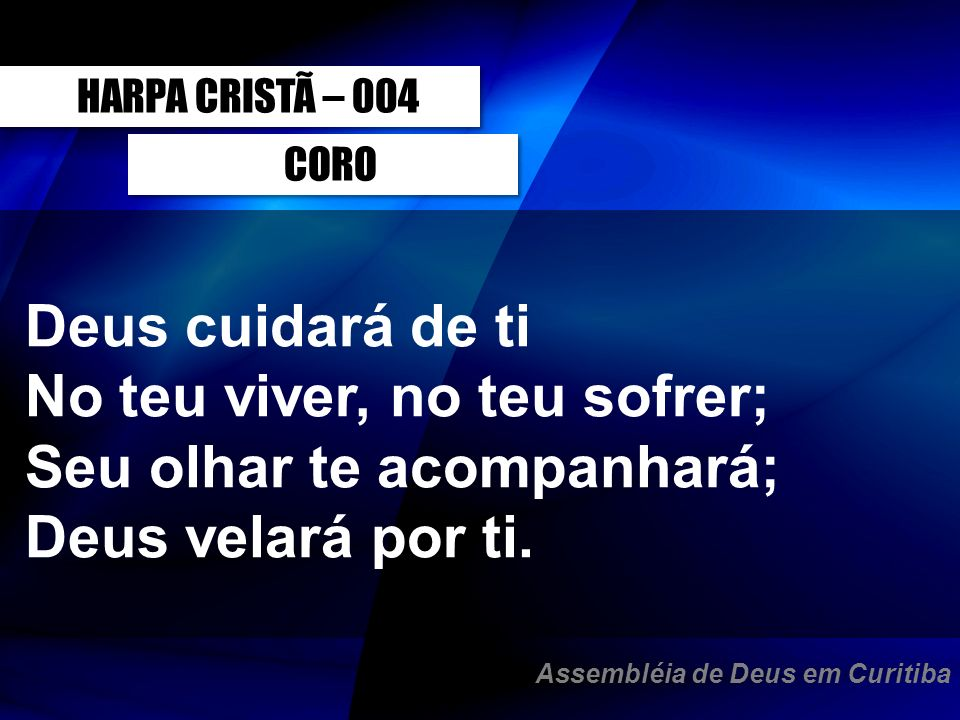 CORO Deus cuidará de ti No teu viver, no teu sofrer; Seu olhar te acompanhará; Deus velará por ti. HARPA CRISTÃ – 004 Assembléia de Deus em Curitiba