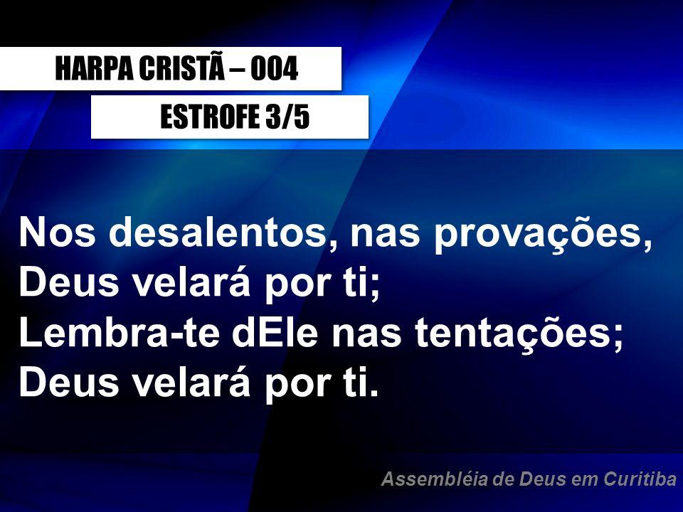 ESTROFE 3/5 Nos desalentos, nas provações, Deus velará por ti; Lembra-te dEle nas tentações; Deus velará por ti. HARPA CRISTÃ – 004 Assembléia de Deus