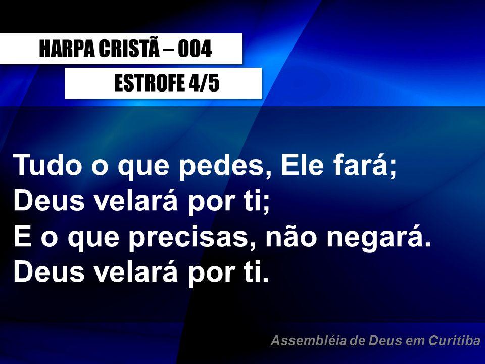 ESTROFE 4/5 Tudo o que pedes, Ele fará; Deus velará por ti; E o que precisas, não negará. Deus velará por ti. HARPA CRISTÃ – 004 Assembléia de Deus em