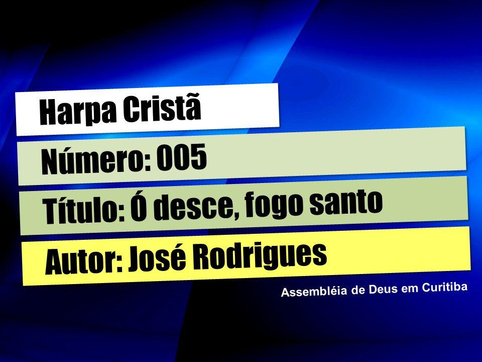 Autor: José Rodrigues Título: Ó desce, fogo santo Número: 005 Harpa Cristã Assembléia de Deus em Curitiba