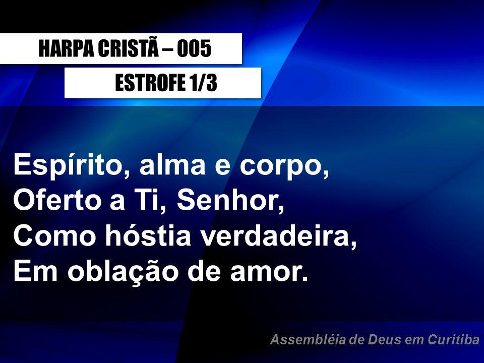 ESTROFE 1/3 Espírito, alma e corpo, Oferto a Ti, Senhor, Como hóstia verdadeira, Em oblação de amor. HARPA CRISTÃ – 005 Assembléia de Deus em Curitiba