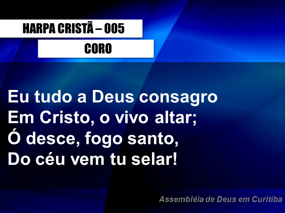 CORO Eu tudo a Deus consagro Em Cristo, o vivo altar; Ó desce, fogo santo, Do céu vem tu selar! HARPA CRISTÃ – 005 Assembléia de Deus em Curitiba