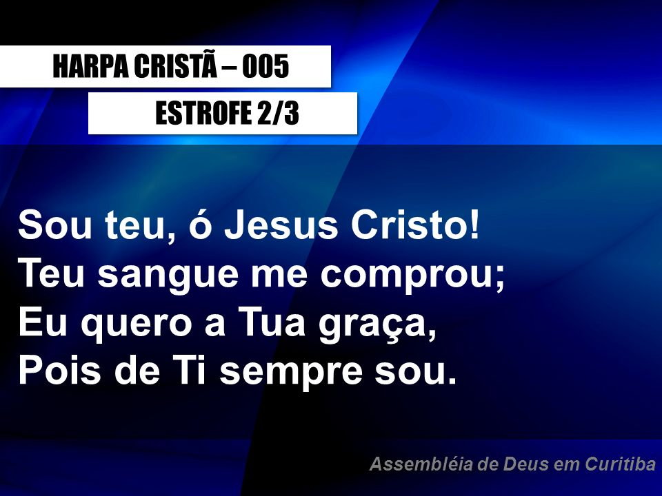 ESTROFE 2/3 Sou teu, ó Jesus Cristo! Teu sangue me comprou; Eu quero a Tua graça, Pois de Ti sempre sou. HARPA CRISTÃ – 005 Assembléia de Deus em Curi