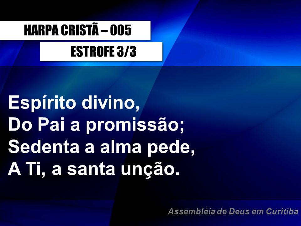 ESTROFE 3/3 Espírito divino, Do Pai a promissão; Sedenta a alma pede, A Ti, a santa unção. HARPA CRISTÃ – 005 Assembléia de Deus em Curitiba