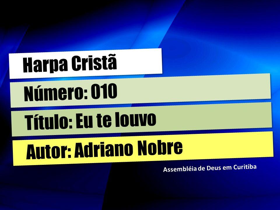 Autor: Adriano Nobre Título: Eu te louvo Número: 010 Harpa Cristã Assembléia de Deus em Curitiba