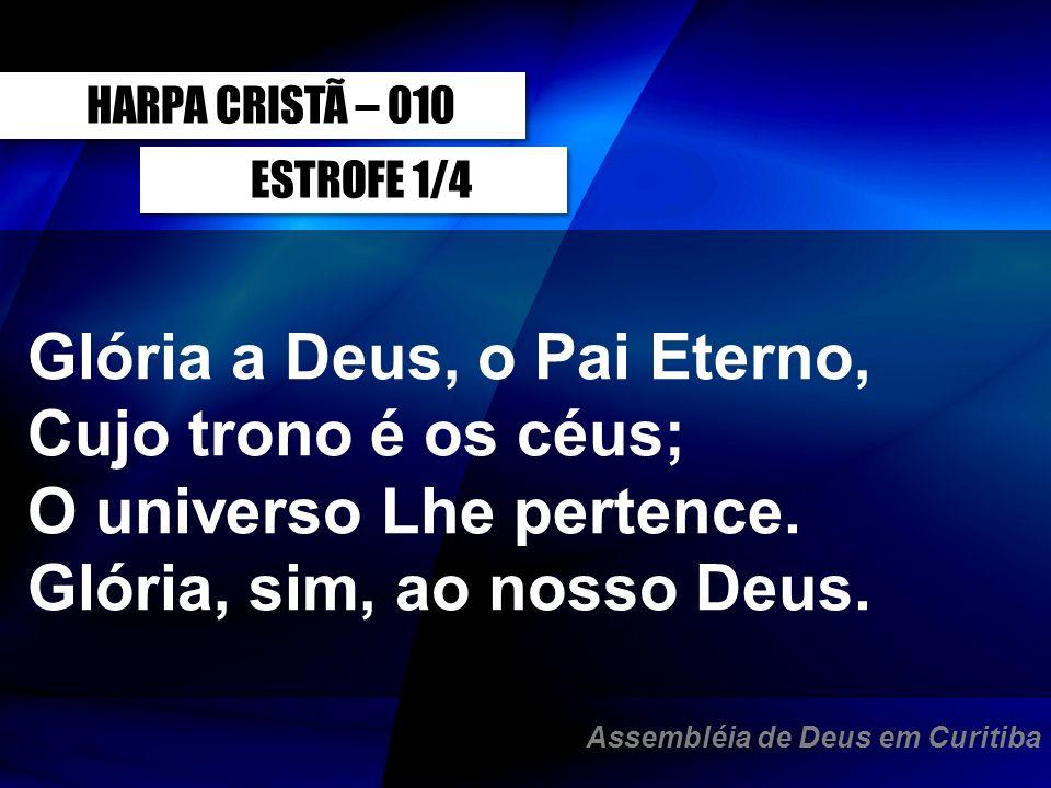 ESTROFE 1/4 Glória a Deus, o Pai Eterno, Cujo trono é os céus; O universo Lhe pertence. Glória, sim, ao nosso Deus. HARPA CRISTÃ – 010 Assembléia de D