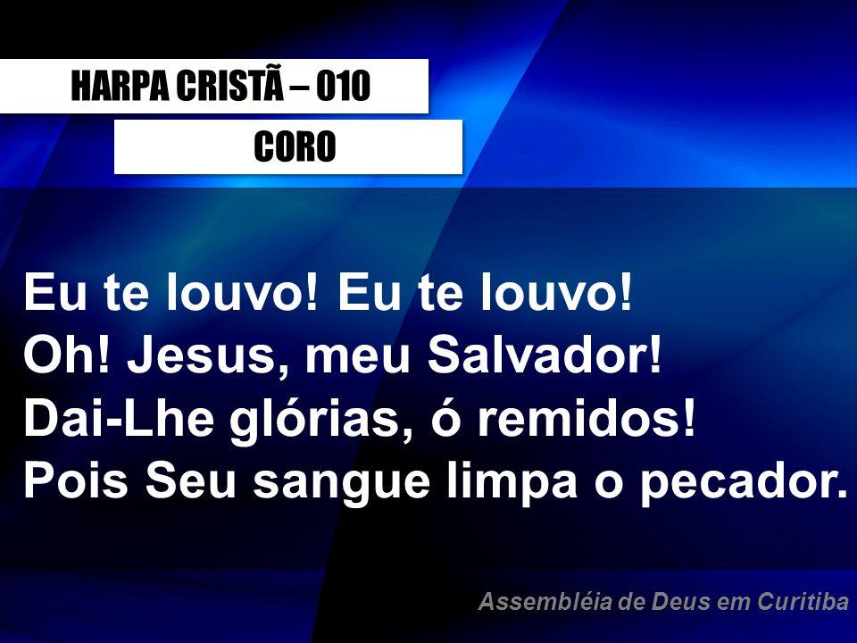 CORO Eu te louvo! Oh! Jesus, meu Salvador! Dai-Lhe glórias, ó remidos! Pois Seu sangue limpa o pecador. HARPA CRISTÃ – 010 Assembléia de Deus em Curit