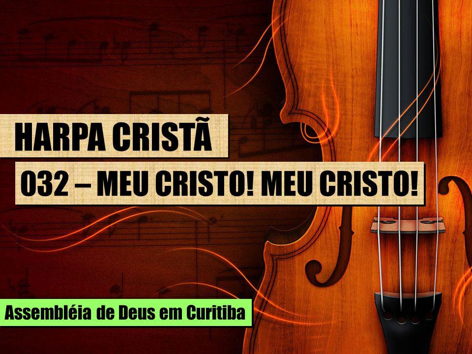 HARPA CRISTÃ 032 – MEU CRISTO! MEU CRISTO! Assembléia de Deus em Curitiba