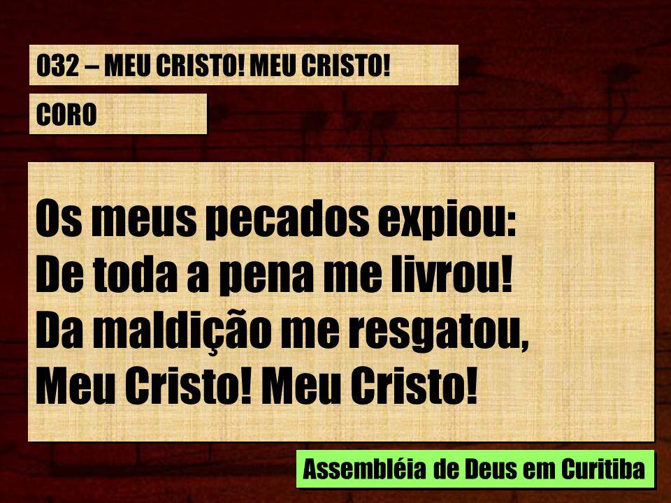 CORO Os meus pecados expiou: De toda a pena me livrou! Da maldição me resgatou, Meu Cristo! Os meus pecados expiou: De toda a pena me livrou! Da maldi