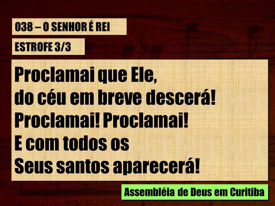 ESTROFE 3/3 Proclamai que Ele, do céu em breve descerá! Proclamai! E com todos os Seus santos aparecerá! Proclamai que Ele, do céu em breve descerá! P