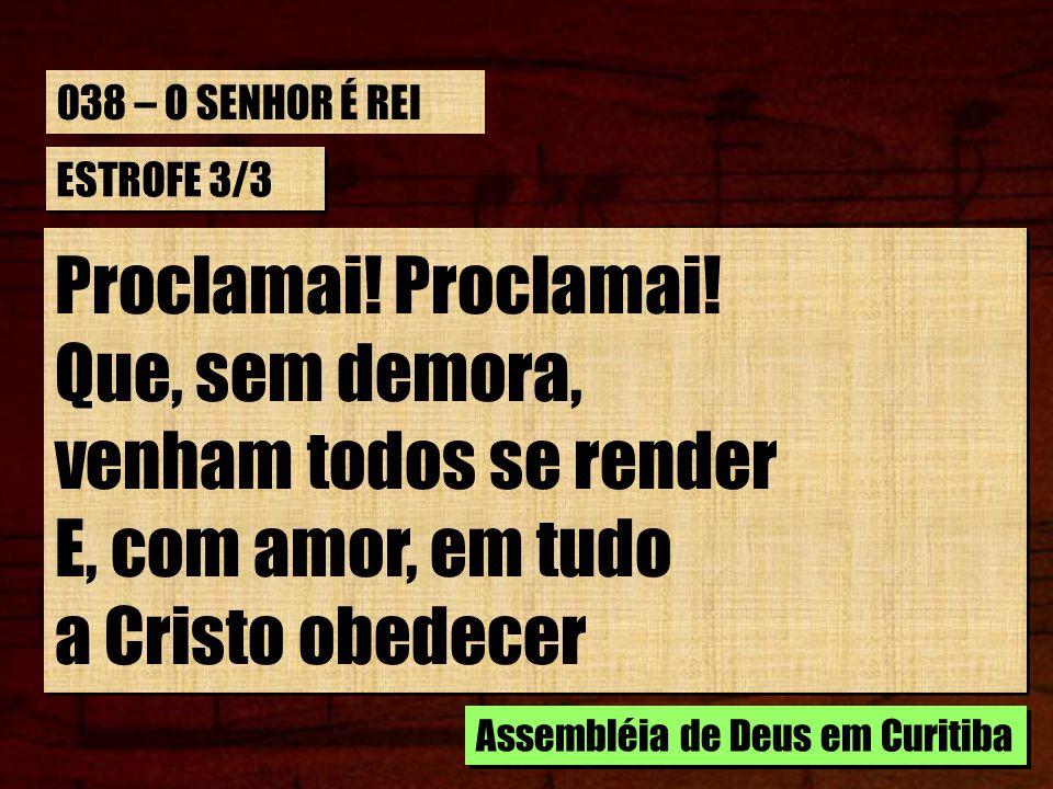 ESTROFE 3/3 Proclamai! Que, sem demora, venham todos se render E, com amor, em tudo a Cristo obedecer Proclamai! Que, sem demora, venham todos se rend