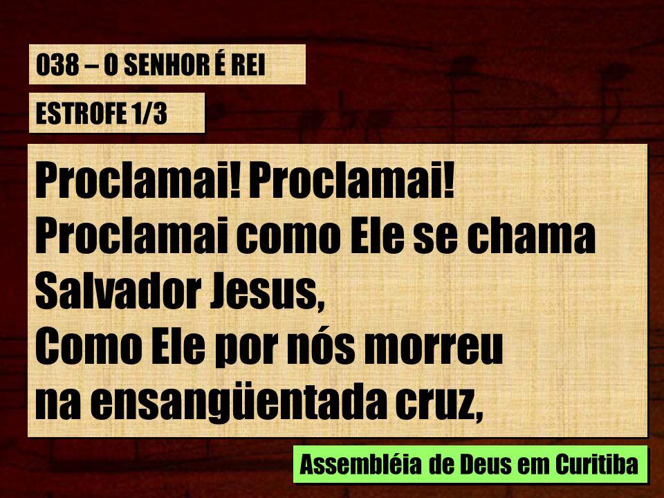 ESTROFE 1/3 Proclamai! Proclamai como Ele se chama Salvador Jesus, Como Ele por nós morreu na ensangüentada cruz, Proclamai! Proclamai como Ele se cha