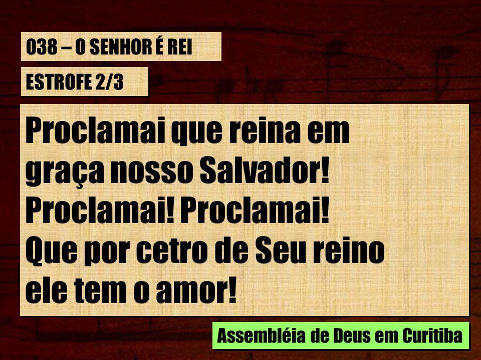 ESTROFE 2/3 Proclamai que reina em graça nosso Salvador! Proclamai! Que por cetro de Seu reino ele tem o amor! Proclamai que reina em graça nosso Salv