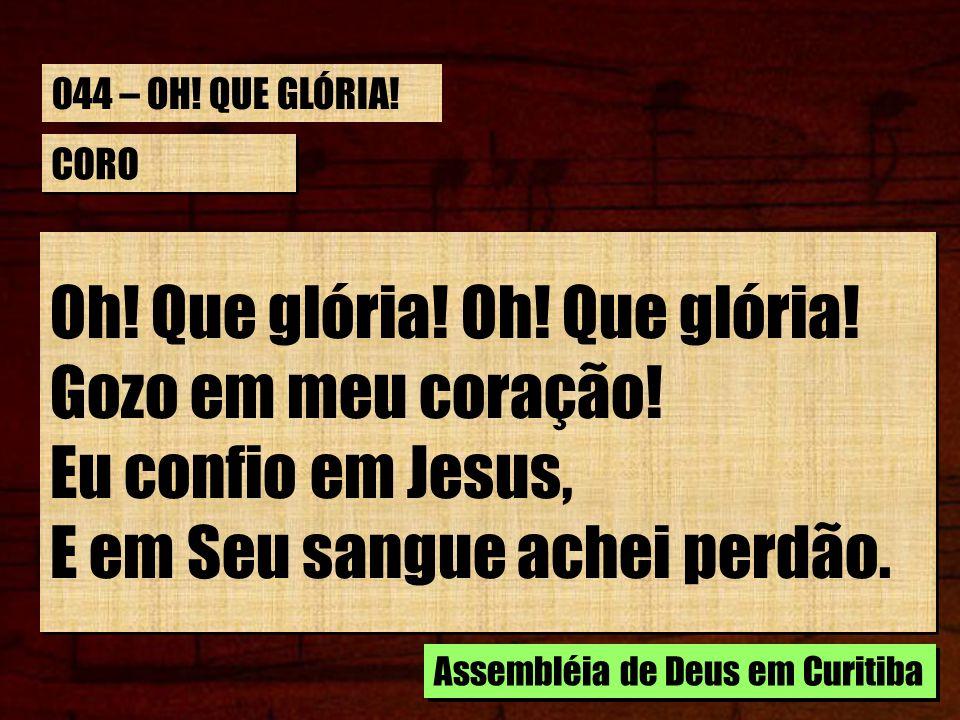 CORO Oh! Que glória! Gozo em meu coração! Eu confio em Jesus, E em Seu sangue achei perdão. Oh! Que glória! Gozo em meu coração! Eu confio em Jesus, E