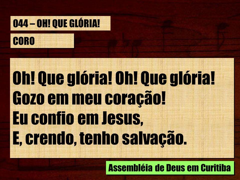 CORO Oh! Que glória! Gozo em meu coração! Eu confio em Jesus, E, crendo, tenho salvação. Oh! Que glória! Gozo em meu coração! Eu confio em Jesus, E, c
