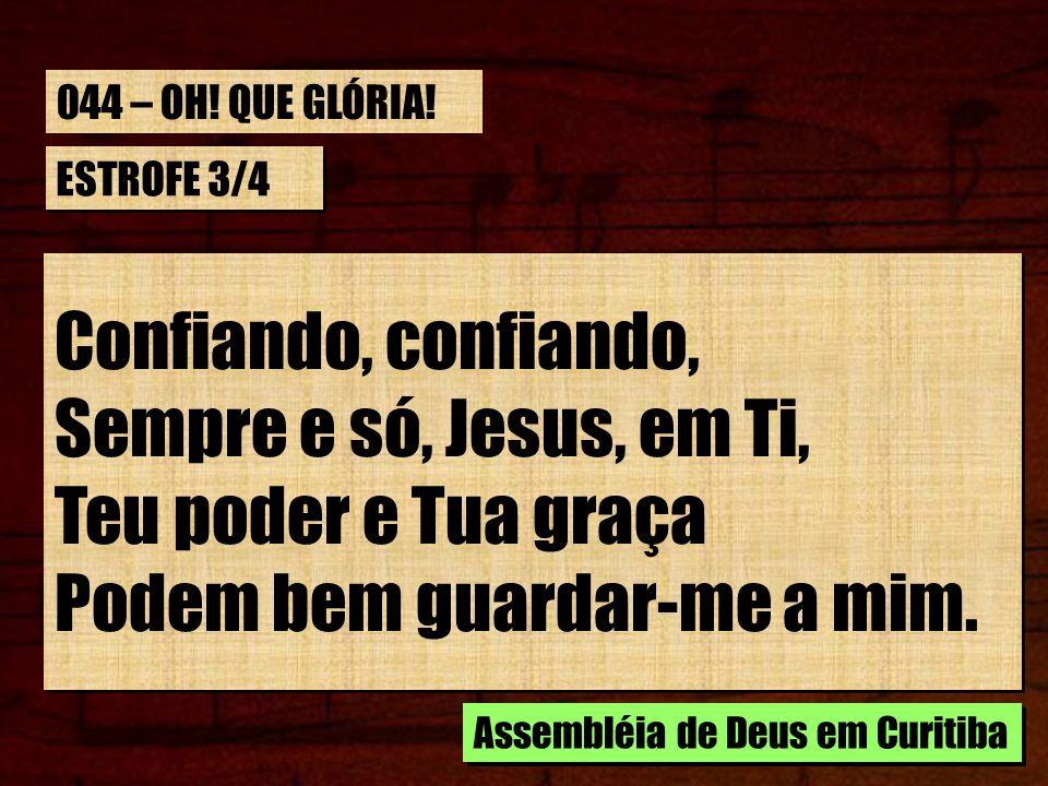 ESTROFE 3/4 Confiando, confiando, Sempre e só, Jesus, em Ti, Teu poder e Tua graça Podem bem guardar-me a mim. Confiando, confiando, Sempre e só, Jesu